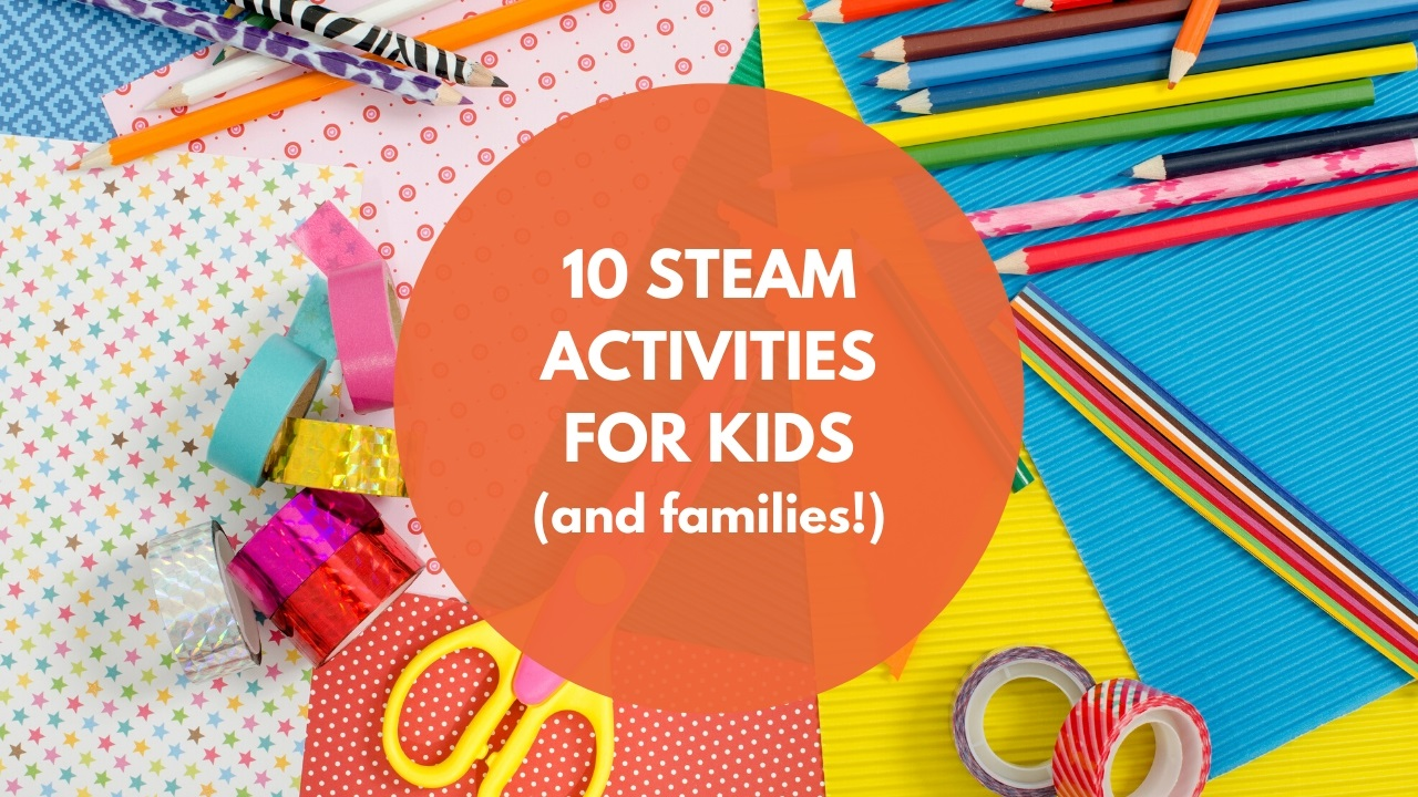 10 STEAM Activities for Kids (and Families!)